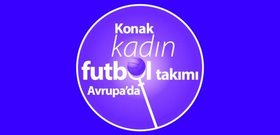"""Temmuz-Ağustos Ayları Temamız: """"Konak Kadın Futbol Takımı Avrupa'da"""""""